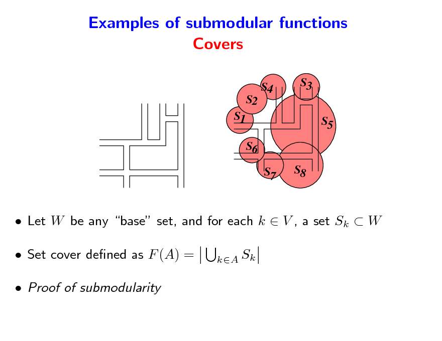Slide: Examples of submodular functions Covers S4 S3 S5 S6 S7 S8  S2 S1   Let W be any base set, and for each k  V , a set Sk  W  Set cover dened as F (A) =  Proof of submodularity kA Sk