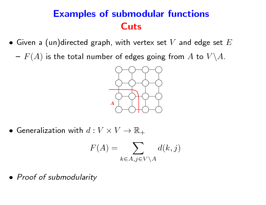 Slide: Examples of submodular functions Cuts  Given a (un)directed graph, with vertex set V and edge set E  F (A) is the total number of edges going from A to V \A.  A   Generalization with d : V  V  R+ F (A) = kA,jV \A  d(k, j)   Proof of submodularity