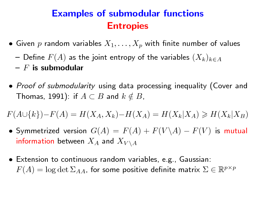 Slide: Examples of submodular functions Entropies  Given p random variables X1, . . . , Xp with nite number of values  Dene F (A) as the joint entropy of the variables (Xk )kA  F is submodular  Proof of submodularity using data processing inequality (Cover and Thomas, 1991): if A  B and k  B, / F (A{k})F (A) = H(XA, Xk )H(XA) = H(Xk |XA) H(Xk |XB )   Symmetrized version G(A) = F (A) + F (V \A)  F (V ) is mutual information between XA and XV \A  Extension to continuous random variables, e.g., Gaussian: F (A) = log det AA, for some positive denite matrix   Rpp