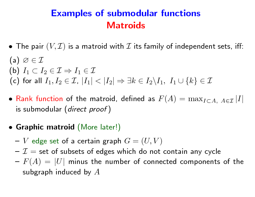 Slide: Examples of submodular functions Matroids  The pair (V, I) is a matroid with I its family of independent sets, i: (a)   I (b) I1  I2  I  I1  I (c) for all I1, I2  I, |I1| < |I2|  k  I2\I1, I1  {k}  I  Rank function of the matroid, dened as F (A) = maxIA, is submodular (direct proof )  Graphic matroid (More later!)  V edge set of a certain graph G = (U, V )  I = set of subsets of edges which do not contain any cycle  F (A) = |U | minus the number of connected components of the subgraph induced by A AI  |I|