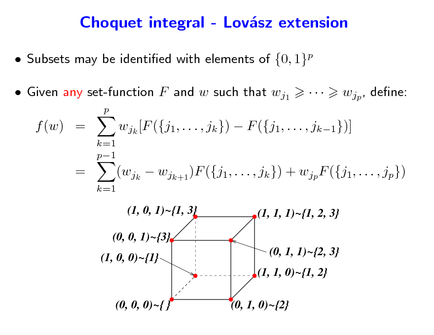 Slide: Choquet integral - Lovsz extension a  Subsets may be identied with elements of {0, 1}p  Given any set-function F and w such that wj1 p    wjp , dene:  f (w) = k=1 p1  wjk [F ({j1, . . . , jk })  F ({j1, . . . , jk1})]  =  k=1  (wjk  wjk+1 )F ({j1, . . . , jk }) + wjp F ({j1, . . . , jp}) (1, 0, 1)~{1, 3} (1, 1, 1)~{1, 2, 3} (0, 1, 1)~{2, 3} (1, 1, 0)~{1, 2}  (0, 0, 1)~{3} (1, 0, 0)~{1}  (0, 0, 0)~{ }  (0, 1, 0)~{2}
