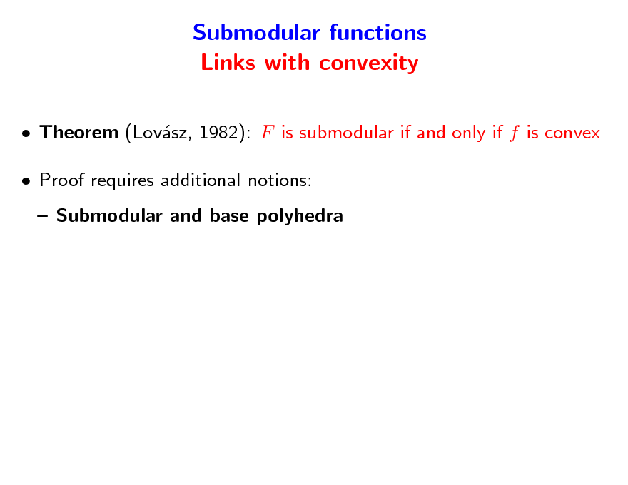 Slide: Submodular functions Links with convexity  Theorem (Lovsz, 1982): F is submodular if and only if f is convex a  Proof requires additional notions:  Submodular and base polyhedra