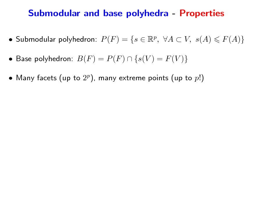 Slide: Submodular and base polyhedra - Properties  Submodular polyhedron: P (F ) = {s  Rp, A  V, s(A)  Base polyhedron: B(F ) = P (F )  {s(V ) = F (V )}  Many facets (up to 2p), many extreme points (up to p!) F (A)}