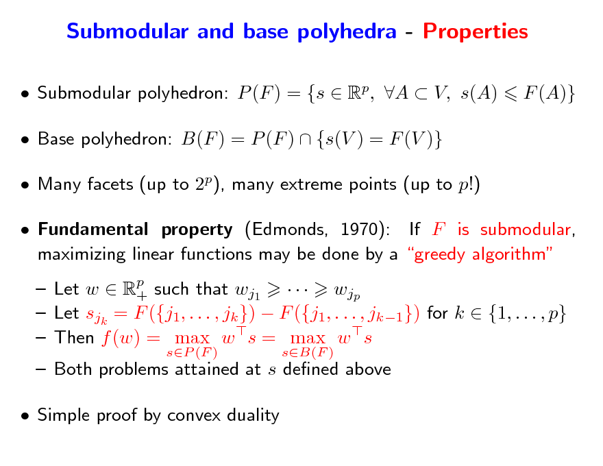 Slide: Submodular and base polyhedra - Properties  Submodular polyhedron: P (F ) = {s  Rp, A  V, s(A)  Base polyhedron: B(F ) = P (F )  {s(V ) = F (V )}  Many facets (up to 2p), many extreme points (up to p!)  Fundamental property (Edmonds, 1970): If F is submodular, maximizing linear functions may be done by a greedy algorithm  Let w  Rp such that wj1    wjp +  Let sjk = F ({j1, . . . , jk })  F ({j1, . . . , jk1}) for k  {1, . . . , p}  Then f (w) = max w s = max w s sP (F ) sB(F )  F (A)}   Both problems attained at s dened above  Simple proof by convex duality