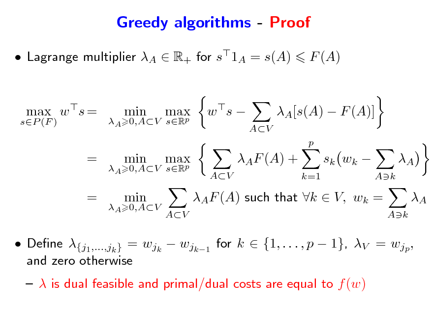 Slide: Greedy algorithms - Proof  Lagrange multiplier A  R+ for s1A = s(A) max w s = = = min max p max p AV  F (A)  sP (F )  A 0,AV sR  w s   AV  A[s(A)  F (A)] p  A 0,AV sR  min  AF (A) + k=1  sk wk   A Ak  A 0,AV  min  AV  AF (A) such that k  V, wk =  A Ak   Dene {j1,...,jk } = wjk  wjk1 for k  {1, . . . , p  1}, V = wjp , and zero otherwise   is dual feasible and primal/dual costs are equal to f (w)