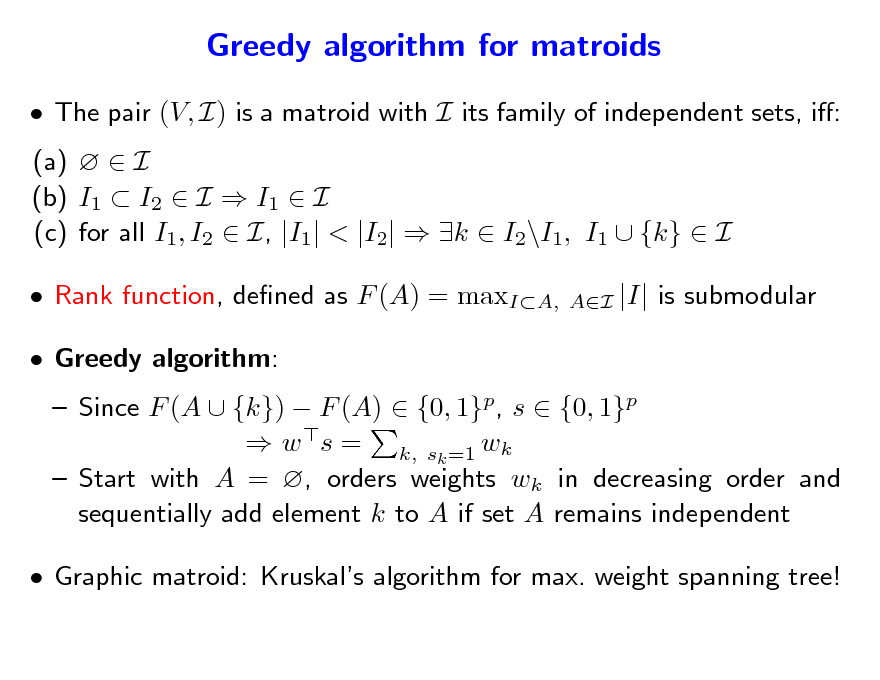 Slide: Greedy algorithm for matroids  The pair (V, I) is a matroid with I its family of independent sets, i: (a)   I (b) I1  I2  I  I1  I (c) for all I1, I2  I, |I1| < |I2|  k  I2\I1, I1  {k}  I  Rank function, dened as F (A) = maxIA,  Greedy algorithm: AI  |I| is submodular   Since F (A  {k})  F (A)  {0, 1}p, s  {0, 1}p  w s = k, sk =1 wk  Start with A = , orders weights wk in decreasing order and sequentially add element k to A if set A remains independent   Graphic matroid: Kruskals algorithm for max. weight spanning tree!
