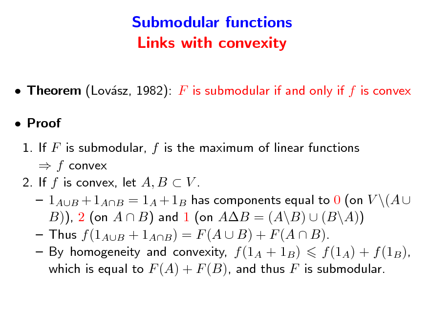 Slide: Submodular functions Links with convexity  Theorem (Lovsz, 1982): F is submodular if and only if f is convex a  Proof 1. If F is submodular, f is the maximum of linear functions  f convex 2. If f is convex, let A, B  V .  1AB + 1AB = 1A + 1B has components equal to 0 (on V \(A  B)), 2 (on A  B) and 1 (on AB = (A\B)  (B\A))  Thus f (1AB + 1AB ) = F (A  B) + F (A  B).  By homogeneity and convexity, f (1A + 1B ) f (1A) + f (1B ), which is equal to F (A) + F (B), and thus F is submodular.