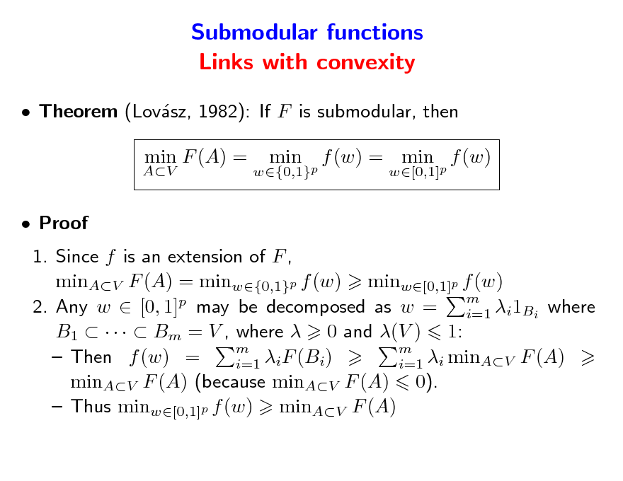Slide: Submodular functions Links with convexity  Theorem (Lovsz, 1982): If F is submodular, then a AV  min F (A) =  w{0,1}p  min  f (w) = min p f (w) w[0,1]   Proof  1. Since f is an extension of F , minAV F (A) = minw{0,1}p f (w) minw[0,1]p f (w) m 2. Any w  [0, 1]p may be decomposed as w = i=1 i1Bi where B1      Bm = V , where  0 and (V ) 1: m m  Then f (w) = iF (Bi) i=1 i=1 i minAV F (A) minAV F (A) (because minAV F (A) 0).  Thus minw[0,1]p f (w) minAV F (A)