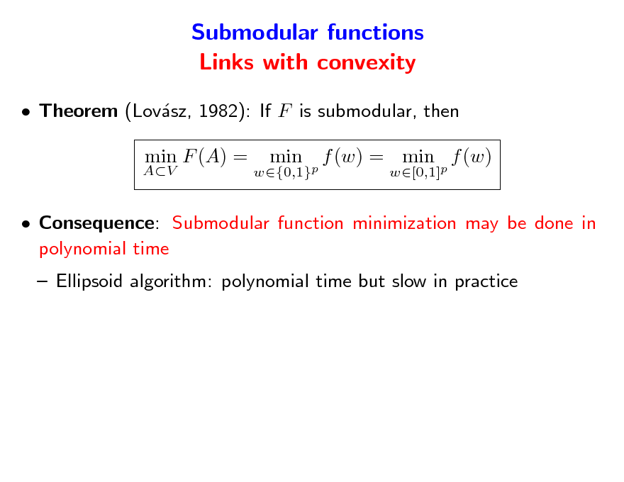 Slide: Submodular functions Links with convexity  Theorem (Lovsz, 1982): If F is submodular, then a AV  min F (A) =  w{0,1}p  min  f (w) = min p f (w) w[0,1]   Consequence: Submodular function minimization may be done in polynomial time  Ellipsoid algorithm: polynomial time but slow in practice