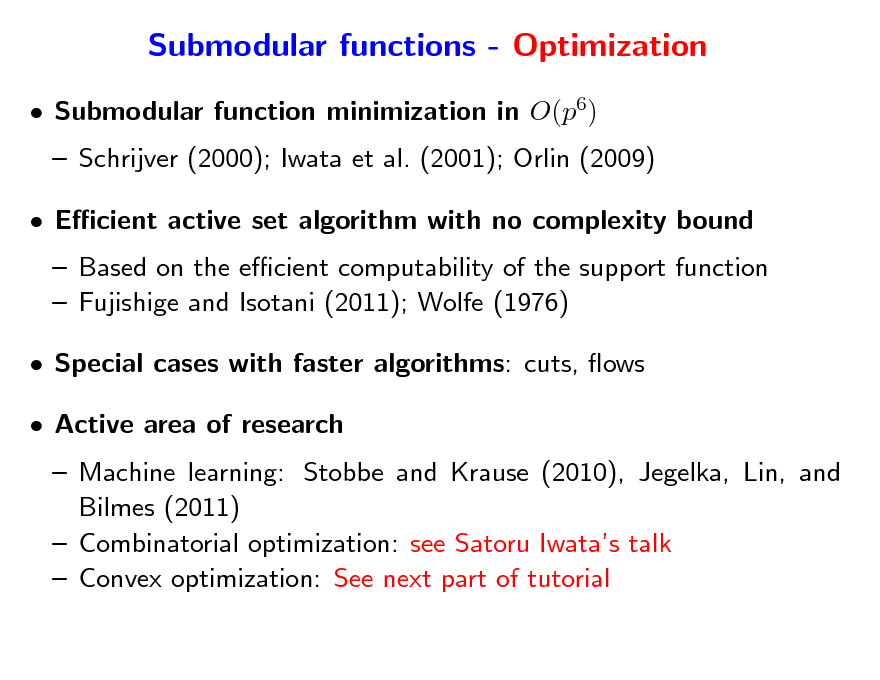 Slide: Submodular functions - Optimization  Submodular function minimization in O(p6)  Schrijver (2000); Iwata et al. (2001); Orlin (2009)  Ecient active set algorithm with no complexity bound  Based on the ecient computability of the support function  Fujishige and Isotani (2011); Wolfe (1976)  Special cases with faster algorithms: cuts, ows  Active area of research  Machine learning: Stobbe and Krause (2010), Jegelka, Lin, and Bilmes (2011)  Combinatorial optimization: see Satoru Iwatas talk  Convex optimization: See next part of tutorial