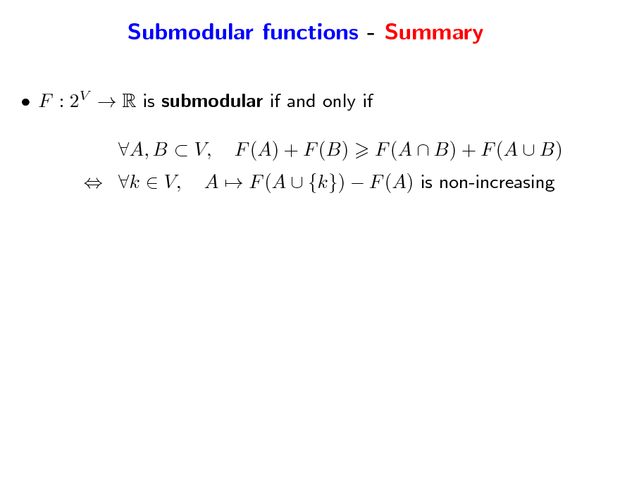 Slide: Submodular functions - Summary  F : 2V  R is submodular if and only if  k  V, A, B  V, F (A) + F (B) A  F (A  {k})  F (A) is non-increasing F (A  B) + F (A  B)