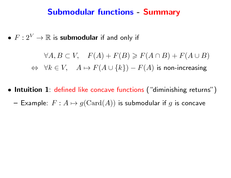 Slide: Submodular functions - Summary  F : 2V  R is submodular if and only if  k  V, A, B  V, F (A) + F (B) A  F (A  {k})  F (A) is non-increasing F (A  B) + F (A  B)   Intuition 1: dened like concave functions (diminishing returns)  Example: F : A  g(Card(A)) is submodular if g is concave