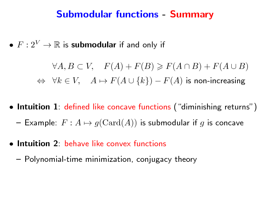 Slide: Submodular functions - Summary  F : 2V  R is submodular if and only if  k  V, A, B  V, F (A) + F (B) A  F (A  {k})  F (A) is non-increasing F (A  B) + F (A  B)   Intuition 1: dened like concave functions (diminishing returns)  Example: F : A  g(Card(A)) is submodular if g is concave  Intuition 2: behave like convex functions  Polynomial-time minimization, conjugacy theory