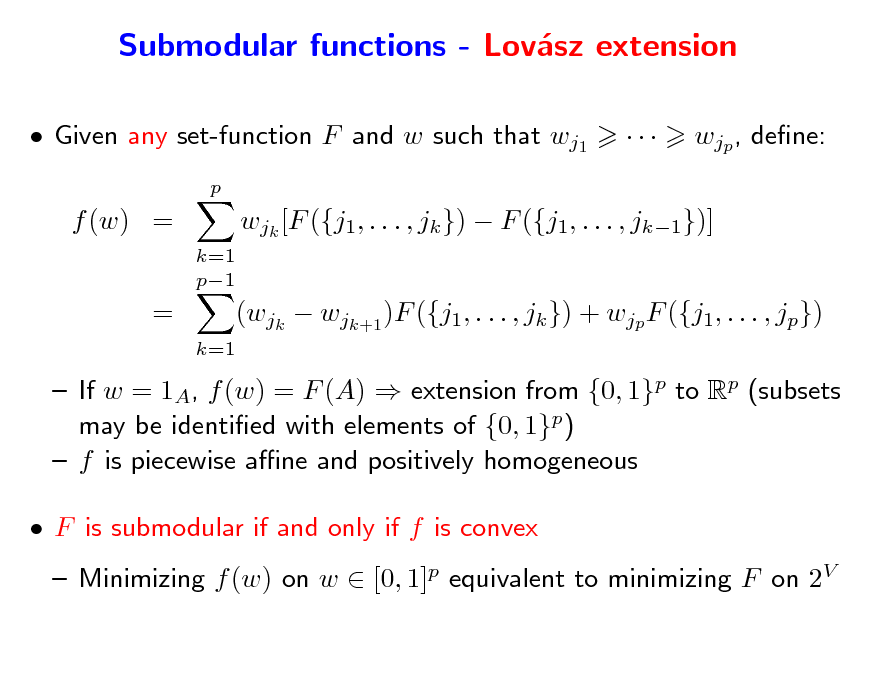 Slide: Submodular functions - Lovsz extension a  Given any set-function F and w such that wj1 p    wjp , dene:  f (w) = k=1 p1  wjk [F ({j1, . . . , jk })  F ({j1, . . . , jk1})]  =  k=1  (wjk  wjk+1 )F ({j1, . . . , jk }) + wjp F ({j1, . . . , jp})   If w = 1A, f (w) = F (A)  extension from {0, 1}p to Rp (subsets may be identied with elements of {0, 1}p)  f is piecewise ane and positively homogeneous  F is submodular if and only if f is convex  Minimizing f (w) on w  [0, 1]p equivalent to minimizing F on 2V