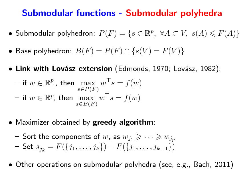 Slide: Submodular functions - Submodular polyhedra  Submodular polyhedron: P (F ) = {s  Rp, A  V, s(A)  Base polyhedron: B(F ) = P (F )  {s(V ) = F (V )}  Link with Lovsz extension (Edmonds, 1970; Lovsz, 1982): a a  if w  Rp , then max w s = f (w) + sP (F ) sB(F )  F (A)}   if w  Rp, then max w s = f (w)  Maximizer obtained by greedy algorithm:  Sort the components of w, as wj1    wjp  Set sjk = F ({j1, . . . , jk })  F ({j1, . . . , jk1})  Other operations on submodular polyhedra (see, e.g., Bach, 2011)