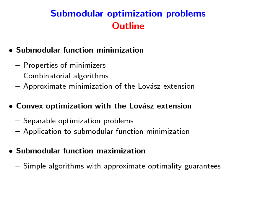 Slide: Submodular optimization problems Outline  Submodular function minimization  Properties of minimizers  Combinatorial algorithms  Approximate minimization of the Lovsz extension a  Convex optimization with the Lovsz extension a  Separable optimization problems  Application to submodular function minimization  Submodular function maximization  Simple algorithms with approximate optimality guarantees