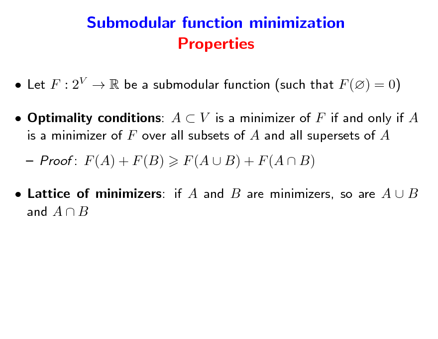 Slide: Submodular function minimization Properties  Let F : 2V  R be a submodular function (such that F () = 0)  Optimality conditions: A  V is a minimizer of F if and only if A is a minimizer of F over all subsets of A and all supersets of A  Proof : F (A) + F (B) F (A  B) + F (A  B)   Lattice of minimizers: if A and B are minimizers, so are A  B and A  B
