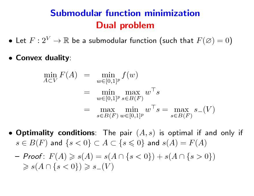 Slide: Submodular function minimization Dual problem  Let F : 2V  R be a submodular function (such that F () = 0)  Convex duality: AV  min F (A) = = =  w[0,1]  min p f (w) min p max w s min p w s = max s(V ) sB(F )  w[0,1] sB(F ) sB(F ) w[0,1]  max   Optimality conditions: The pair (A, s) is optimal if and only if s  B(F ) and {s < 0}  A  {s 0} and s(A) = F (A)  Proof : F (A) s(A) = s(A  {s < 0}) + s(A  {s > 0}) s(A  {s < 0}) s(V )