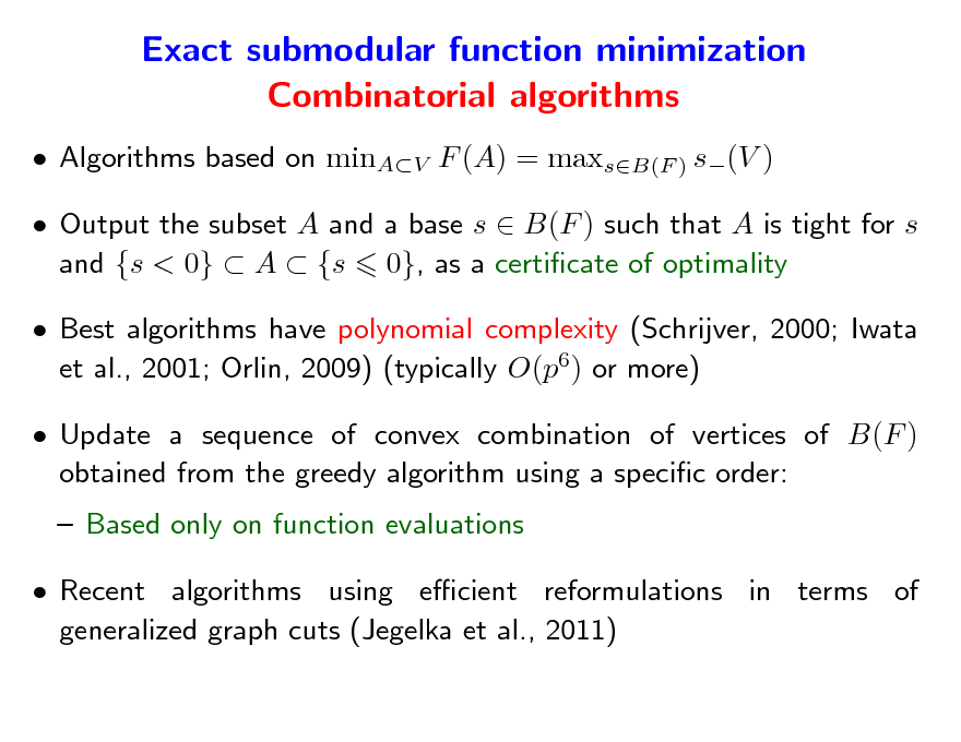 Slide: Exact submodular function minimization Combinatorial algorithms  Algorithms based on minAV F (A) = maxsB(F ) s(V )  Output the subset A and a base s  B(F ) such that A is tight for s and {s < 0}  A  {s 0}, as a certicate of optimality  Best algorithms have polynomial complexity (Schrijver, 2000; Iwata et al., 2001; Orlin, 2009) (typically O(p6) or more)  Update a sequence of convex combination of vertices of B(F ) obtained from the greedy algorithm using a specic order:  Based only on function evaluations  Recent algorithms using ecient reformulations in terms of generalized graph cuts (Jegelka et al., 2011)