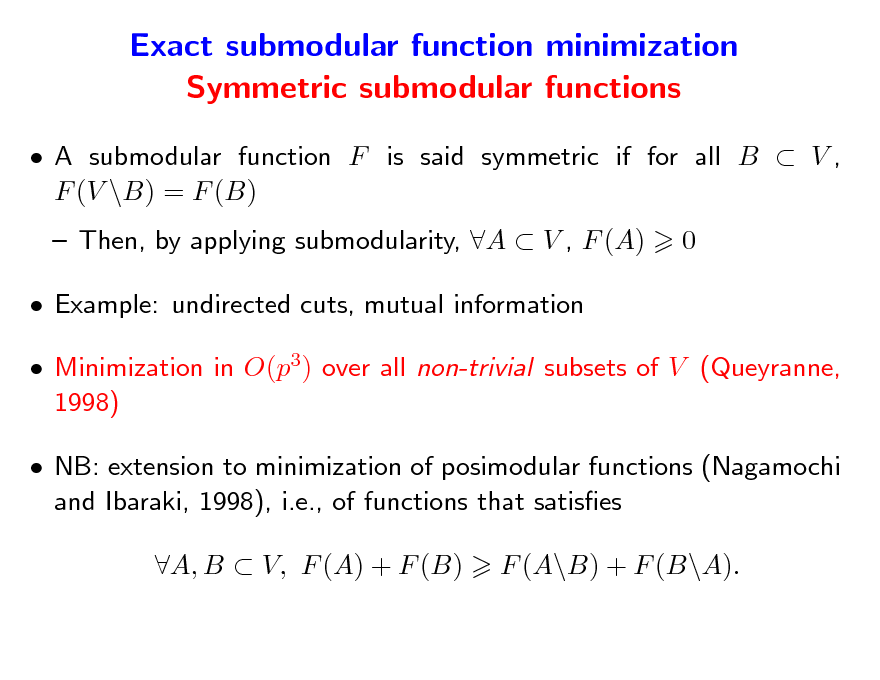 Slide: Exact submodular function minimization Symmetric submodular functions  A submodular function F is said symmetric if for all B  V , F (V \B) = F (B)  Then, by applying submodularity, A  V , F (A)  Example: undirected cuts, mutual information  Minimization in O(p3) over all non-trivial subsets of V (Queyranne, 1998)  NB: extension to minimization of posimodular functions (Nagamochi and Ibaraki, 1998), i.e., of functions that satises A, B  V, F (A) + F (B) F (A\B) + F (B\A). 0
