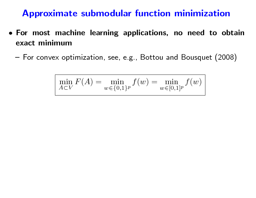 Slide: Approximate submodular function minimization  For most machine learning applications, no need to obtain exact minimum  For convex optimization, see, e.g., Bottou and Bousquet (2008) min F (A) = min f (w) = min p f (w) w[0,1]  AV  w{0,1}p