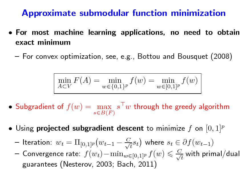 Slide: Approximate submodular function minimization  For most machine learning applications, no need to obtain exact minimum  For convex optimization, see, e.g., Bottou and Bousquet (2008) min F (A) = min f (w) = min p f (w) w[0,1]  AV  w{0,1}p   Subgradient of f (w) = max sw through the greedy algorithm sB(F )   Using projected subgradient descent to minimize f on [0, 1]p  C  Iteration: wt = [0,1]p wt1  t st where st  f (wt1) C  Convergence rate: f (wt)minw[0,1]p f (w) t with primal/dual guarantees (Nesterov, 2003; Bach, 2011)