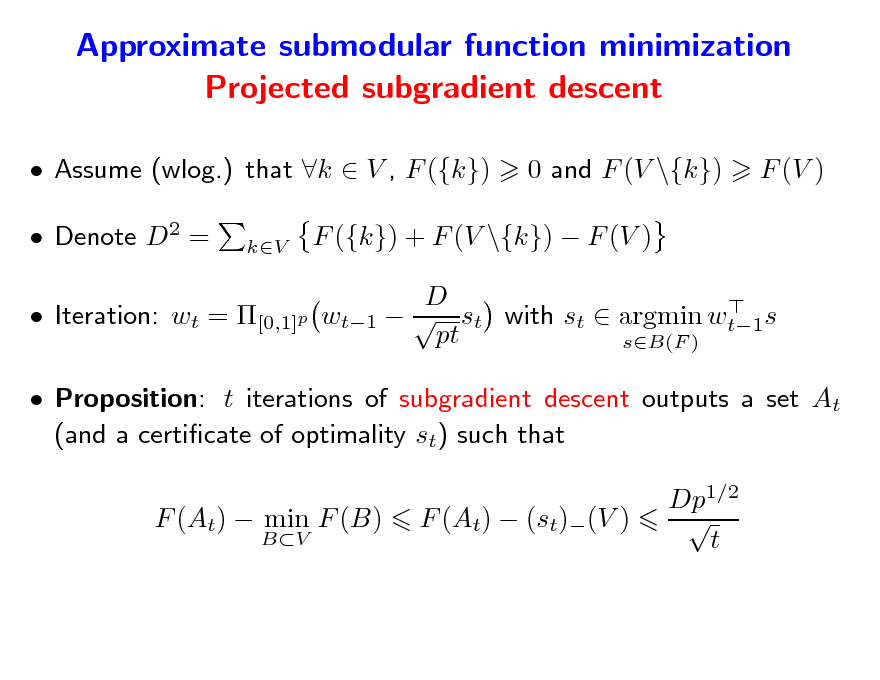 Slide: Approximate submodular function minimization Projected subgradient descent  Assume (wlog.) that k  V , F ({k})  Denote D2 = kV  0 and F (V \{k})  F (V )  F ({k}) + F (V \{k})  F (V ) D  wt1   st with st  argmin wt1s pt sB(F )   Iteration: wt = [0,1]p   Proposition: t iterations of subgradient descent outputs a set At (and a certicate of optimality st) such that F (At)  min F (B) BV  F (At)  (st)(V )  Dp1/2  t
