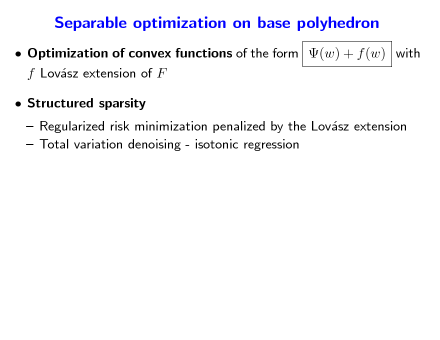 Slide: Separable optimization on base polyhedron  Optimization of convex functions of the form (w) + f (w) with f Lovsz extension of F a  Structured sparsity   Regularized risk minimization penalized by the Lovsz extension a  Total variation denoising - isotonic regression