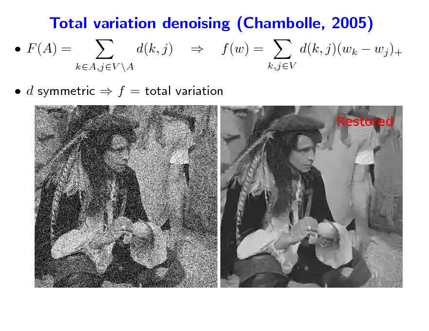 Slide: Total variation denoising (Chambolle, 2005)  F (A) = d(k, j) kA,jV \A    f (w) = k,jV  d(k, j)(wk  wj )+   d symmetric  f = total variation