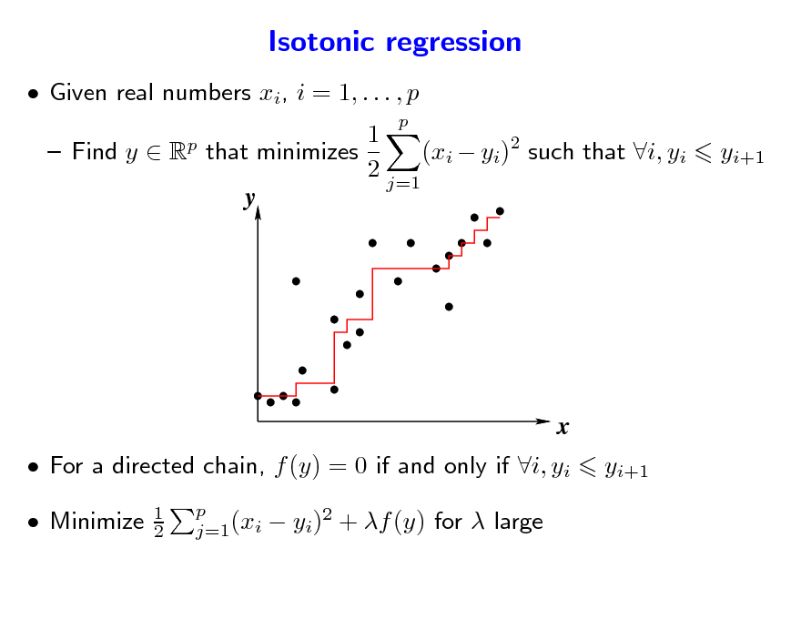 Slide: Isotonic regression  Given real numbers xi, i = 1, . . . , p p p  1  Find y  R that minimizes (xi  yi)2 such that i, yi 2 j=1 y  yi+1  x  For a directed chain, f (y) = 0 if and only if i, yi  Minimize 1 2 p j=1(xi  yi+1   yi)2 + f (y) for  large