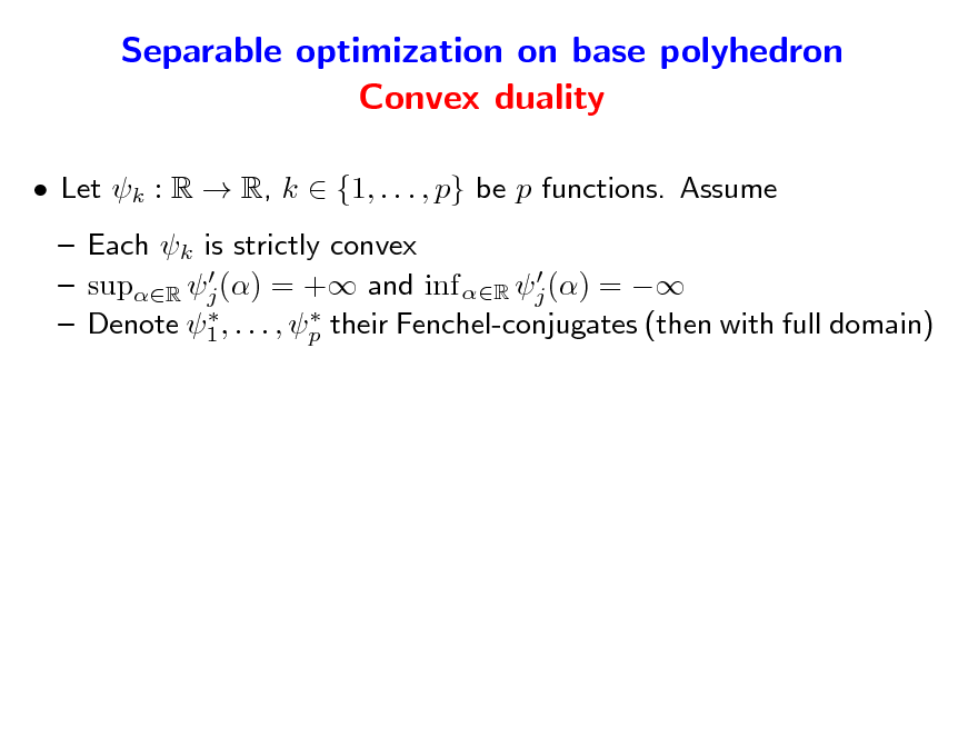 Slide: Separable optimization on base polyhedron Convex duality  Let k : R  R, k  {1, . . . , p} be p functions. Assume  Each k is strictly convex    supR j () = + and inf R j () =     Denote 1 , . . . , p their Fenchel-conjugates (then with full domain)
