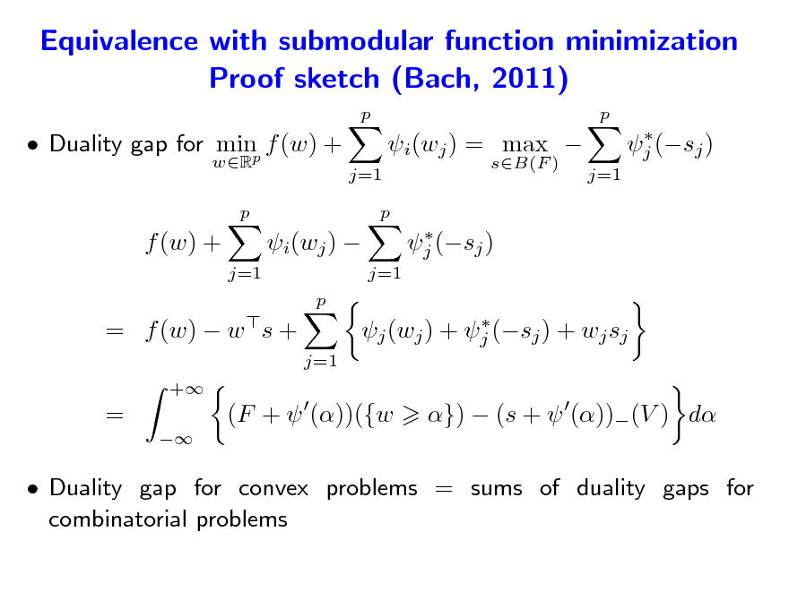 Slide: Equivalence with submodular function minimization Proof sketch (Bach, 2011) p p   Duality gap for minp f (w) + wR p  j=1  i(wj ) = max  sB(F )  j (sj )   j (sj ) j=1  p  f (w) + j=1  i(wj )  p  j=1  = f (w)  w s + +   j (wj ) + j (sj ) + wj sj j=1  =   (F +  ())({w  })  (s +  ())(V ) d   Duality gap for convex problems = sums of duality gaps for combinatorial problems