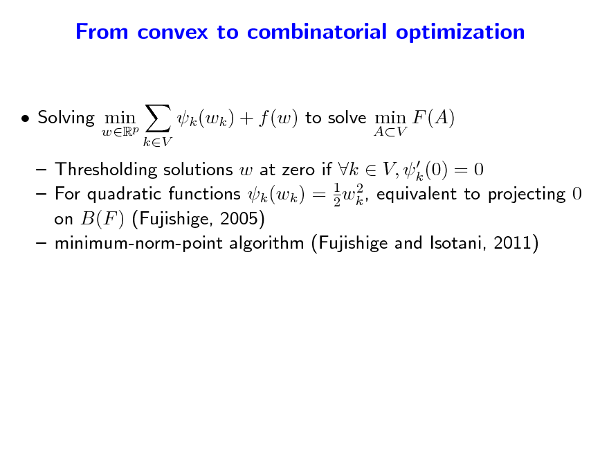Slide: From convex to combinatorial optimization and vice-versa...  Solving minp wR  k (wk ) + f (w) to solve min F (A) kV AV    Thresholding solutions w at zero if k  V, k (0) = 0 2  For quadratic functions k (wk ) = 1 wk , equivalent to projecting 0 2 on B(F ) (Fujishige, 2005)  minimum-norm-point algorithm (Fujishige and Isotani, 2011)