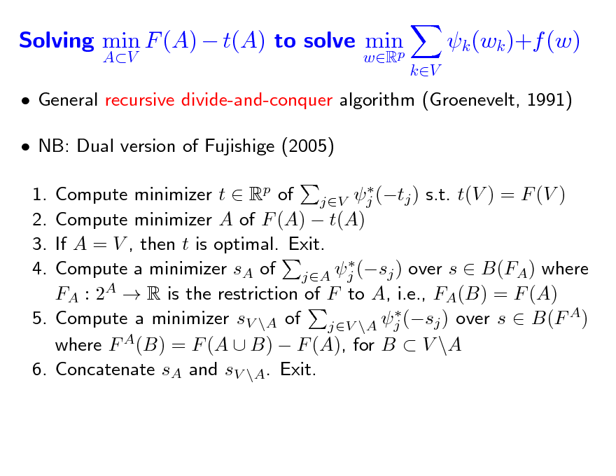Slide: Solving min F (A)  t(A) to solve min p AV wR  k (wk )+f (w) kV   General recursive divide-and-conquer algorithm (Groenevelt, 1991)  NB: Dual version of Fujishige (2005)  Compute minimizer t  Rp of jV j (tj ) s.t. t(V ) = F (V ) Compute minimizer A of F (A)  t(A) If A = V , then t is optimal. Exit.  Compute a minimizer sA of jA j (sj ) over s  B(FA) where FA : 2A  R is the restriction of F to A, i.e., FA(B) = F (A)  5. Compute a minimizer sV \A of jV \A j (sj ) over s  B(F A) where F A(B) = F (A  B)  F (A), for B  V \A 6. Concatenate sA and sV \A. Exit.  1. 2. 3. 4.