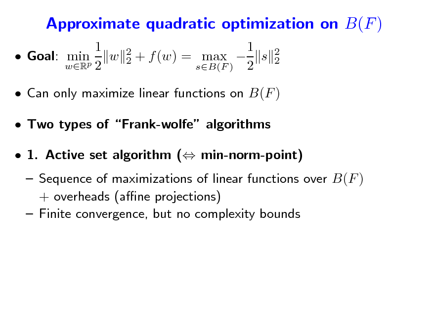 Slide: Approximate quadratic optimization on B(F ) 1  Goal: minp w wR 2 2 2  1 + f (w) = max  s sB(F ) 2  2 2   Can only maximize linear functions on B(F )  Two types of Frank-wolfe algorithms  1. Active set algorithm ( min-norm-point)  Sequence of maximizations of linear functions over B(F ) + overheads (ane projections)  Finite convergence, but no complexity bounds