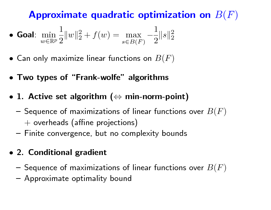 Slide: Approximate quadratic optimization on B(F ) 1  Goal: minp w wR 2 2 2  1 + f (w) = max  s sB(F ) 2  2 2   Can only maximize linear functions on B(F )  Two types of Frank-wolfe algorithms  1. Active set algorithm ( min-norm-point)  Sequence of maximizations of linear functions over B(F ) + overheads (ane projections)  Finite convergence, but no complexity bounds  2. Conditional gradient  Sequence of maximizations of linear functions over B(F )  Approximate optimality bound