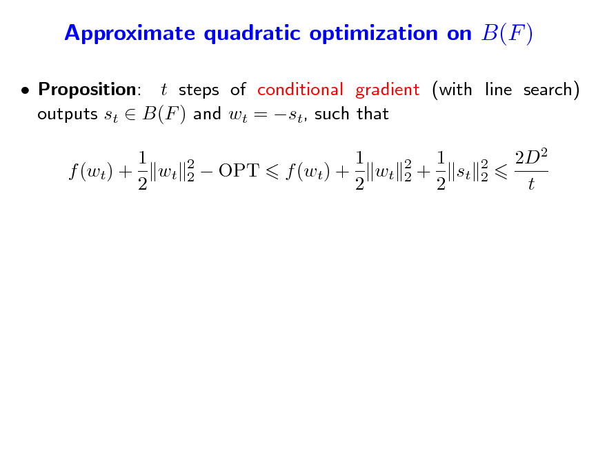 Slide: Approximate quadratic optimization on B(F )  Proposition: t steps of conditional gradient (with line search) outputs st  B(F ) and wt = st, such that 1 f (wt) + wt 2 2 2   OPT  1 f (wt) + wt 2  2 2  1 + st 2  2 2  2D2 t