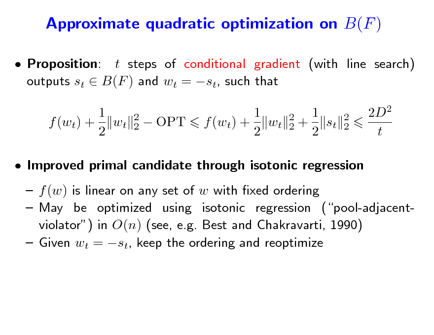Slide: Approximate quadratic optimization on B(F )  Proposition: t steps of conditional gradient (with line search) outputs st  B(F ) and wt = st, such that 1 f (wt) + wt 2 2 2   OPT  1 f (wt) + wt 2  2 2  1 + st 2  2 2  2D2 t   Improved primal candidate through isotonic regression  f (w) is linear on any set of w with xed ordering  May be optimized using isotonic regression (pool-adjacentviolator) in O(n) (see, e.g. Best and Chakravarti, 1990)  Given wt = st, keep the ordering and reoptimize