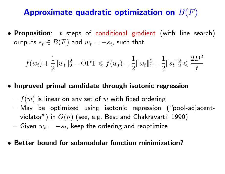 Slide: Approximate quadratic optimization on B(F )  Proposition: t steps of conditional gradient (with line search) outputs st  B(F ) and wt = st, such that 1 f (wt) + wt 2 2 2   OPT  1 f (wt) + wt 2  2 2  1 + st 2  2 2  2D2 t   Improved primal candidate through isotonic regression  f (w) is linear on any set of w with xed ordering  May be optimized using isotonic regression (pool-adjacentviolator) in O(n) (see, e.g. Best and Chakravarti, 1990)  Given wt = st, keep the ordering and reoptimize  Better bound for submodular function minimization?