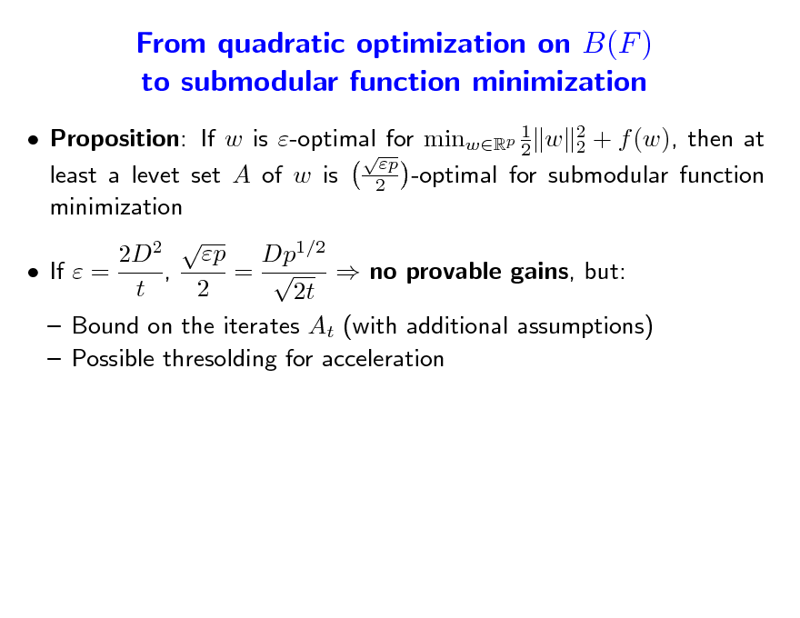 Slide: From quadratic optimization on B(F ) to submodular function minimization  Proposition: If w is -optimal for minwRp 1 w 2 + f (w), then at 2 2  p least a levet set A of w is 2 -optimal for submodular function minimization 2 p 2D Dp1/2  If  = , =   no provable gains, but: t 2 2t  Bound on the iterates At (with additional assumptions)  Possible thresolding for acceleration