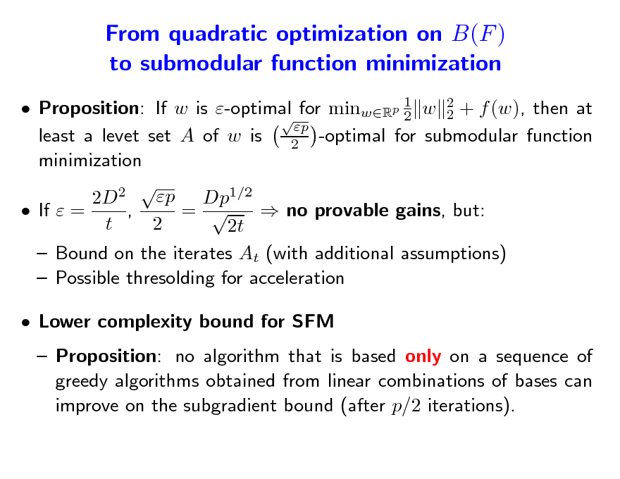 Slide: From quadratic optimization on B(F ) to submodular function minimization  Proposition: If w is -optimal for minwRp 1 w 2 + f (w), then at 2 2  p least a levet set A of w is 2 -optimal for submodular function minimization 2 p Dp1/2 2D , =   If  =  no provable gains, but: t 2 2t  Bound on the iterates At (with additional assumptions)  Possible thresolding for acceleration  Lower complexity bound for SFM  Proposition: no algorithm that is based only on a sequence of greedy algorithms obtained from linear combinations of bases can improve on the subgradient bound (after p/2 iterations).