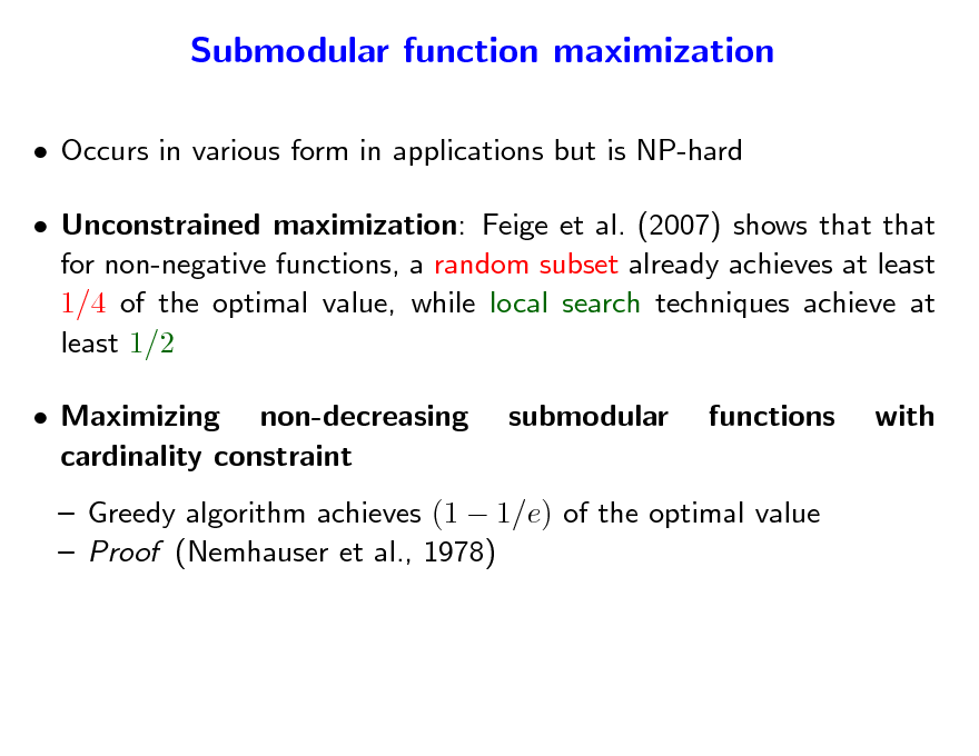 Slide: Submodular function maximization  Occurs in various form in applications but is NP-hard  Unconstrained maximization: Feige et al. (2007) shows that that for non-negative functions, a random subset already achieves at least 1/4 of the optimal value, while local search techniques achieve at least 1/2  Maximizing non-decreasing cardinality constraint submodular functions with   Greedy algorithm achieves (1  1/e) of the optimal value  Proof (Nemhauser et al., 1978)