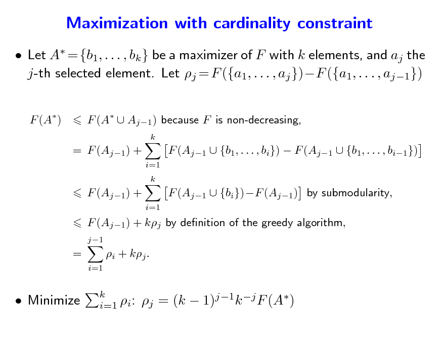 Slide: Maximization with cardinality constraint  Let A = {b1, . . . , bk } be a maximizer of F with k elements, and aj the j-th selected element. Let j = F ({a1, . . . , aj })F ({a1, . . . , aj1}) F (A) F (A  Aj1 ) because F is non-decreasing, k  = F (Aj1) + i=1 k  F (Aj1  {b1, . . . , bi})  F (Aj1  {b1, . . . , bi1}) F (Aj1  {bi})F (Aj1) by submodularity,  F (Aj1) + i=1  F (Aj1) + kj by denition of the greedy algorithm, j1  = i=1  i + kj .   Minimize  k i=1 i:  j = (k  1)j1k j F (A)
