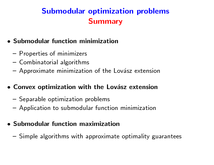 Slide: Submodular optimization problems Summary  Submodular function minimization  Properties of minimizers  Combinatorial algorithms  Approximate minimization of the Lovsz extension a  Convex optimization with the Lovsz extension a  Separable optimization problems  Application to submodular function minimization  Submodular function maximization  Simple algorithms with approximate optimality guarantees