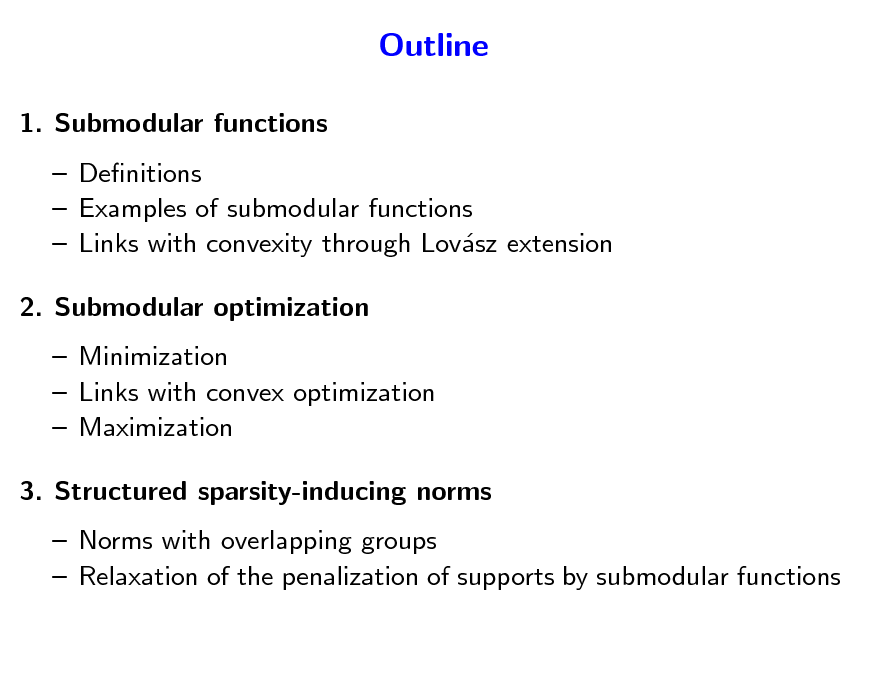 Slide: Outline 1. Submodular functions  Denitions  Examples of submodular functions  Links with convexity through Lovsz extension a 2. Submodular optimization  Minimization  Links with convex optimization  Maximization 3. Structured sparsity-inducing norms  Norms with overlapping groups  Relaxation of the penalization of supports by submodular functions