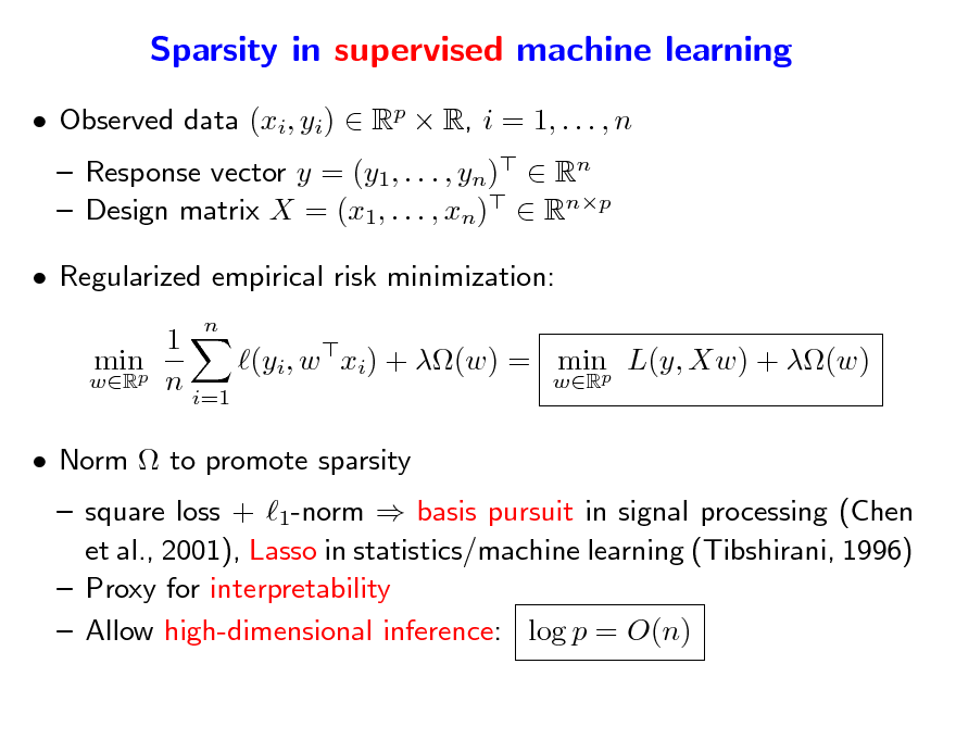 Slide: Sparsity in supervised machine learning  Observed data (xi, yi)  Rp  R, i = 1, . . . , n  Response vector y = (y1, . . . , yn)  Rn  Design matrix X = (x1, . . . , xn)  Rnp n   Regularized empirical risk minimization: 1 minp (yi, w xi) + (w) = minp L(y, Xw) + (w) wR n wR i=1  Norm  to promote sparsity   square loss + 1-norm  basis pursuit in signal processing (Chen et al., 2001), Lasso in statistics/machine learning (Tibshirani, 1996)  Proxy for interpretability  Allow high-dimensional inference: log p = O(n)