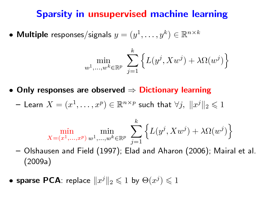 Slide: Sparsity in unsupervised machine learning  Multiple responses/signals y = (y 1, . . . , y k )  Rnk k X=(x1 ,...,xp) w1 ,...,wk Rp  min  min  L(y j , Xw j ) + (w j ) j=1   Only responses are observed  Dictionary learning  Learn X = (x1, . . . , xp)  Rnp such that j, xj k X=(x1 ,...,xp ) w1 ,...,wk Rp 2  1  min  min  L(y j , Xw j ) + (w j ) j=1   Olshausen and Field (1997); Elad and Aharon (2006); Mairal et al. (2009a)  sparse PCA: replace xj 2  1 by (xj )  1