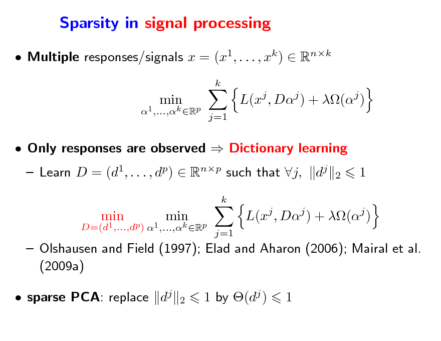Slide: Sparsity in signal processing  Multiple responses/signals x = (x1, . . . , xk )  Rnk k D=(d1,...,dp) 1 ,...,k Rp  min  min  L(xj , Dj ) + (j ) j=1   Only responses are observed  Dictionary learning  Learn D = (d1, . . . , dp)  Rnp such that j, k D=(d1 ,...,dp) 1 ,...,k Rp  dj  2  1  min  min  L(xj , Dj ) + (j ) j=1   Olshausen and Field (1997); Elad and Aharon (2006); Mairal et al. (2009a)  sparse PCA: replace dj 2  1 by (dj )  1