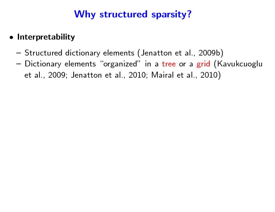 Slide: Why structured sparsity?  Interpretability  Structured dictionary elements (Jenatton et al., 2009b)  Dictionary elements organized in a tree or a grid (Kavukcuoglu et al., 2009; Jenatton et al., 2010; Mairal et al., 2010)