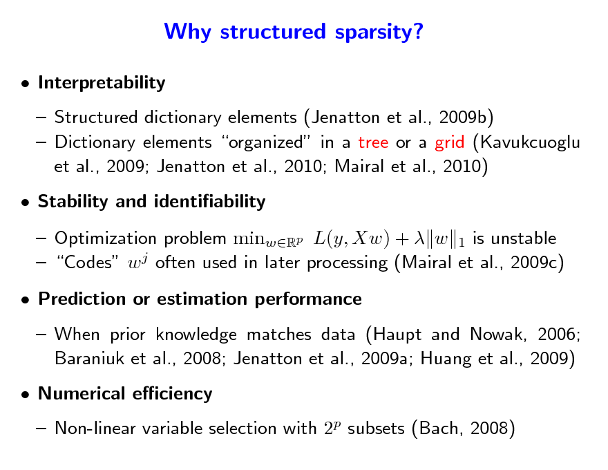Slide: Why structured sparsity?  Interpretability  Structured dictionary elements (Jenatton et al., 2009b)  Dictionary elements organized in a tree or a grid (Kavukcuoglu et al., 2009; Jenatton et al., 2010; Mairal et al., 2010)  Stability and identiability  Optimization problem minwRp L(y, Xw) +  w 1 is unstable  Codes w j often used in later processing (Mairal et al., 2009c)  Prediction or estimation performance  When prior knowledge matches data (Haupt and Nowak, 2006; Baraniuk et al., 2008; Jenatton et al., 2009a; Huang et al., 2009)  Numerical eciency   Non-linear variable selection with 2p subsets (Bach, 2008)